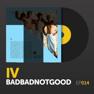"Episode 014: BADBADNOTGOOD's ""IV"""